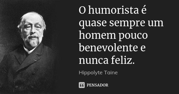 O humorista é quase sempre um homem pouco benevolente e nunca feliz.... Frase de Hippolyte Taine.