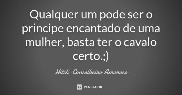 Qualquer um pode ser o principe encantado de uma mulher, basta ter o cavalo certo. ;)... Frase de Hitch - conselheiro amoroso.