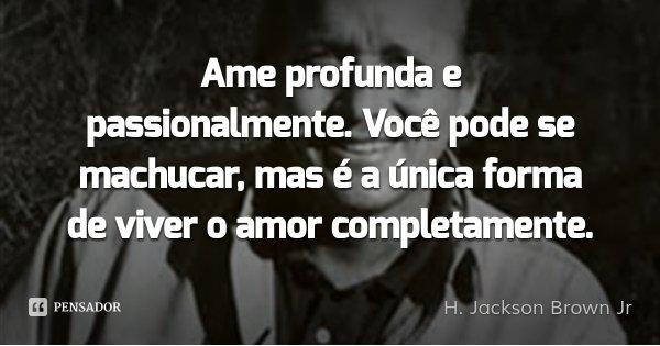 Ame profunda e passionalmente. Você pode se machucar, mas é a única forma de viver o amor completamente.... Frase de H. Jackson Brown Jr.