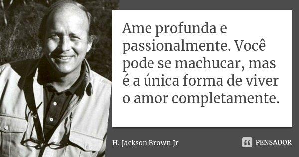 Ame profunda e passionalmente. Você pode se machucar, mas é a única forma de viver o amor completamente.... Frase de H. Jackson Brown Jr..