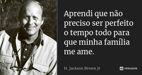Aprendi que não preciso ser perfeito o tempo todo para que minha família me ame.... Frase de H.Jackson Brown Jr.