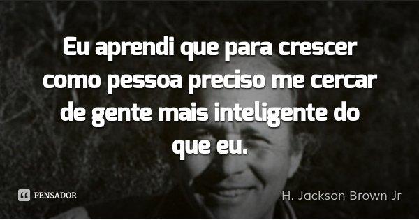 Eu aprendi que para crescer como pessoa preciso me cercar de gente mais inteligente do que eu.... Frase de H. Jackson Brown Jr.