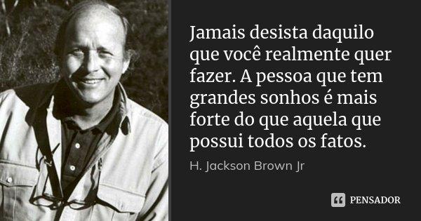 Jamais desista daquilo que você realmente quer fazer. A pessoa que tem grandes sonhos é mais forte do que aquela que possui todos os fatos.... Frase de H. Jackson Brown Jr.