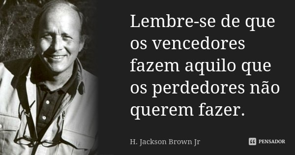Lembre-se de que os vencedores fazem aquilo que os perdedores não querem fazer.... Frase de H. Jackson Brown Jr.