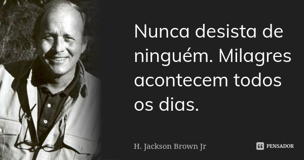 Nunca desista de ninguém. Milagres acontecem todos os dias.... Frase de H.Jackson Brown Jr..