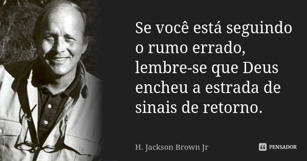 Se você está seguindo o rumo errado, lembre-se que Deus encheu a estrada de sinais de retorno.... Frase de H. Jackson Brown Jr.
