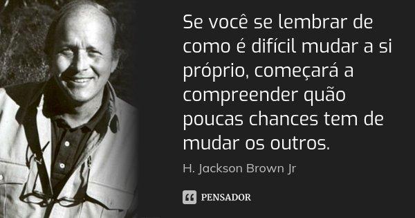 Se você se lembrar de como é difícil mudar a si próprio, começará a compreender quão poucas chances tem de mudar os outros.... Frase de H. Jackson Brown Jr.