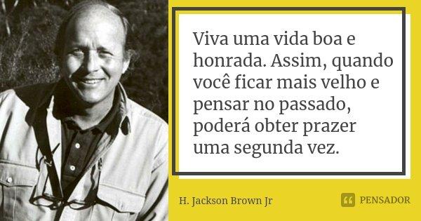 Viva uma vida boa e honrada. Assim, quando você ficar mais velho e pensar no passado, poderá obter prazer uma segunda vez.... Frase de H. Jackson Brown Jr.