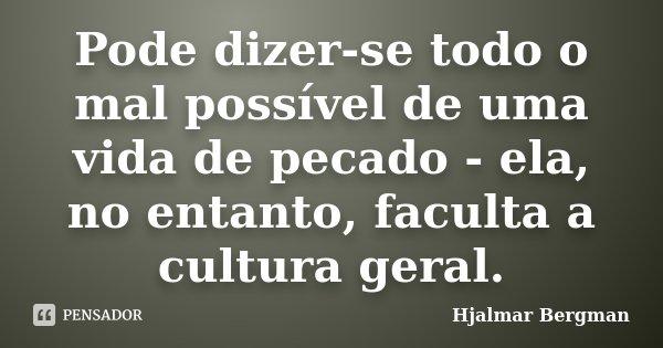 Pode dizer-se todo o mal possível de uma vida de pecado - ela, no entanto, faculta a cultura geral.... Frase de Hjalmar Bergman.