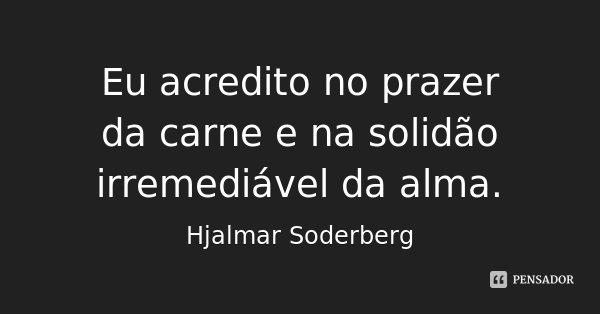 Eu acredito no prazer da carne e na solidão irremediável da alma.... Frase de Hjalmar Soderberg.
