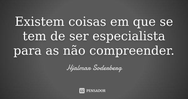 Existem coisas em que se tem de ser especialista para as não compreender.... Frase de Hjalmar Soderberg.