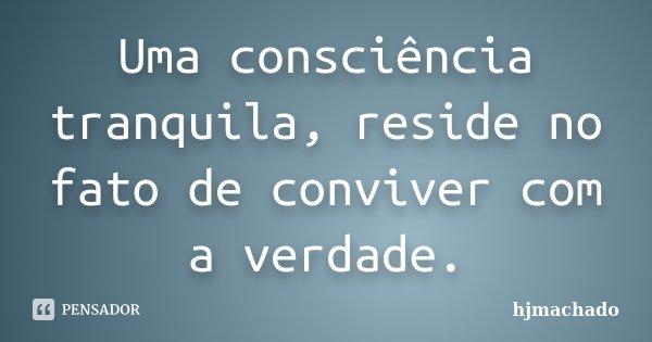 Uma consciência tranquila, reside no fato de conviver com a verdade.... Frase de hjmachado.