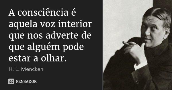 A consciência é aquela voz interior que nos adverte de que alguém pode estar a olhar.... Frase de H. L. Mencken.