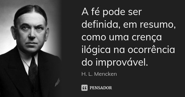 A fé pode ser definida, em resumo, como uma crença ilógica na ocorrência do improvável.... Frase de H. L. Mencken.