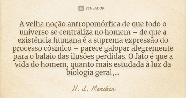 A velha noção antropomórfica de que todo o universo se centraliza no homem – de que a existência humana é a suprema expressão do processo cósmico – parece galop... Frase de H. L. Mencken.
