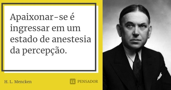 Apaixonar-se é ingressar em um estado de anestesia da percepção.... Frase de H. L. Mencken.