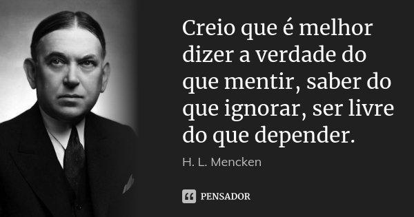 Creio que é melhor dizer a verdade do que mentir, saber do que ignorar, ser livre do que depender.... Frase de H. L. Mencken.