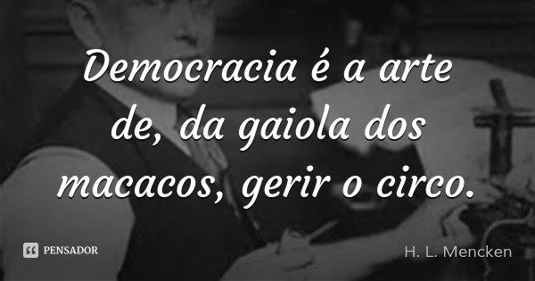Democracia é a arte de, da gaiola dos macacos, gerir o circo.... Frase de H. L. Mencken.