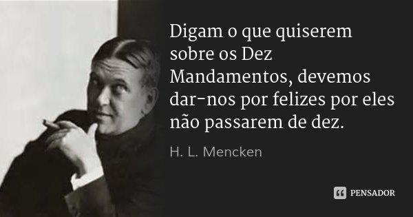 Digam o que quiserem sobre os Dez Mandamentos, devemos dar-nos por felizes por eles não passarem de dez.... Frase de H. L. Mencken.