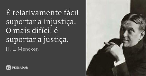 É relativamente fácil suportar a injustiça. O mais difícil é suportar a justiça.... Frase de H. L. Mencken.