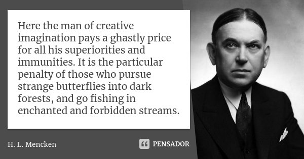 Here the man of creative imagination pays a ghastly price for all his superiorities and immunities. It is the particular penalty of those who pursue strange but... Frase de H. L. Mencken.