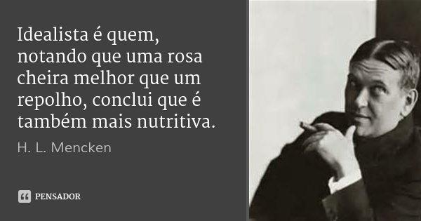 Idealista é quem, notando que uma rosa cheira melhor que um repolho, conclui que é também mais nutritiva.... Frase de H. L. Mencken.