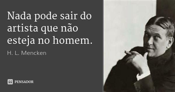 Nada pode sair do artista que não esteja no homem.... Frase de H. L. Mencken.