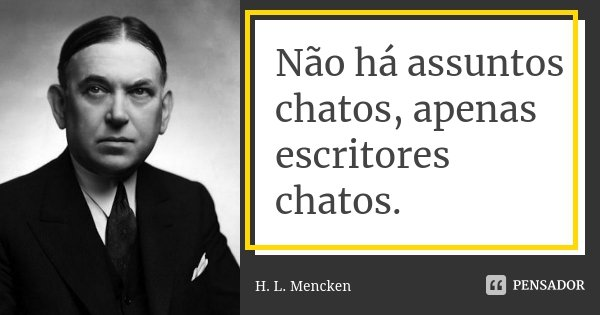Não há assuntos chatos, apenas escritores chatos.... Frase de H. L. Mencken.