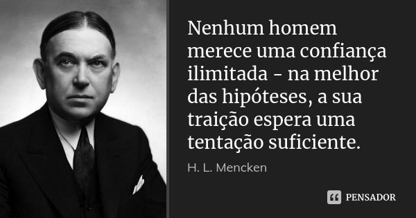 Nenhum homem merece uma confiança ilimitada - na melhor das hipóteses, a sua traição espera uma tentação suficiente.... Frase de H. L. Mencken.