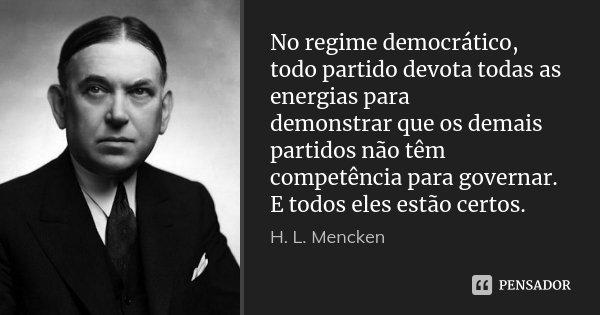No regime democrático, todo partido devota todas as energias para demonstrar que os demais partidos não têm competência para governar. E todos eles estão certos... Frase de H. L. Mencken.