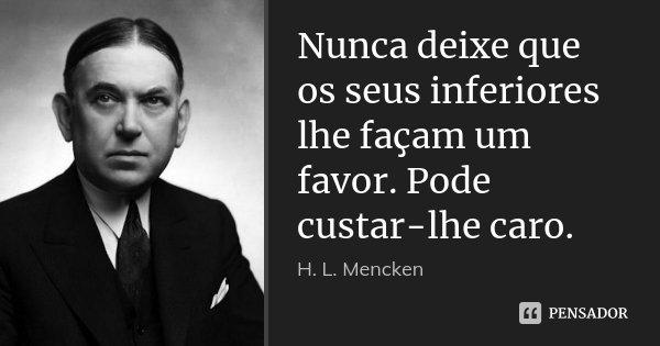 Nunca deixe que os seus inferiores lhe façam um favor. Pode custar-lhe caro.... Frase de H. L. Mencken.