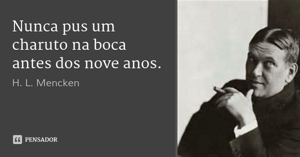 Nunca pus um charuto na boca antes dos nove anos.... Frase de H. L. Mencken.