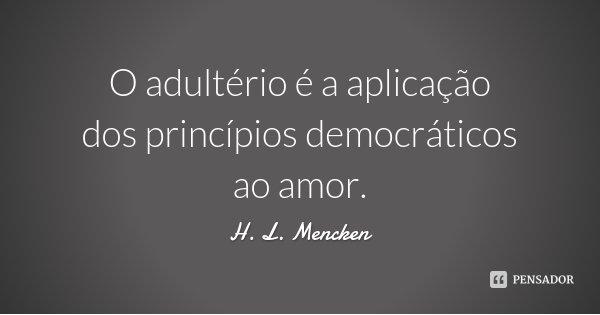 O adultério é a aplicação dos princípios democráticos ao amor.... Frase de H. L. Mencken.