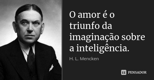 O amor é o triunfo da imaginação sobre a inteligência.... Frase de H. L. Mencken.