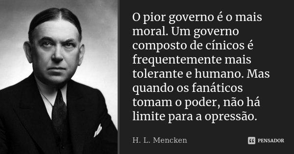 O pior governo é o mais moral. Um governo composto de cínicos é frequentemente mais tolerante e humano. Mas, quando os fanáticos tomam o poder, não há limite pa... Frase de H. L. Mencken.
