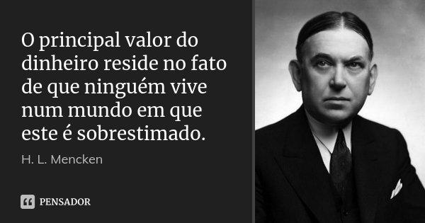 O principal valor do dinheiro reside no fato de que ninguém vive num mundo em que este é sobrestimado.... Frase de H. L. Mencken.