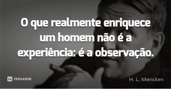 O que realmente enriquece um homem não é a experiência: é a observação.... Frase de H. L. Mencken.