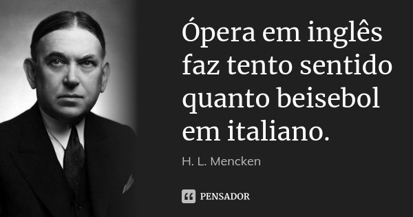Ópera em inglês faz tento sentido quanto beisebol em italiano.... Frase de H. L. Mencken.
