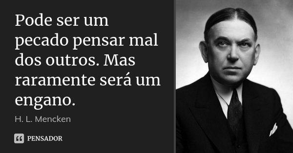 Pode ser um pecado pensar mal dos outros. Mas raramente será um engano.... Frase de H. L. Mencken.