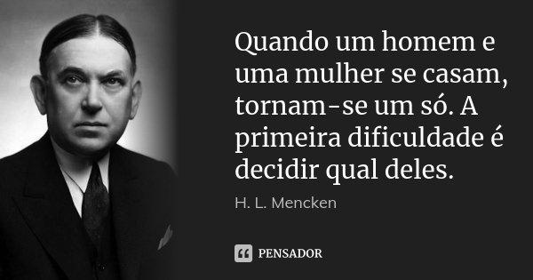 Quando um homem e uma mulher se casam, tornam-se um só. A primeira dificuldade é decidir qual deles.... Frase de H. L. Mencken.
