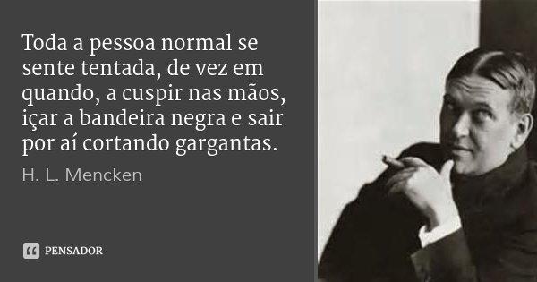Toda a pessoa normal se sente tentada, de vez em quando, a cuspir nas mãos, içar a bandeira negra e sair por aí cortando gargantas.... Frase de H. L. Mencken.