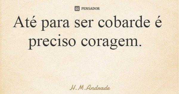 Até para ser cobarde é preciso coragem.... Frase de H.M.Andrade.