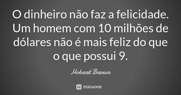 O dinheiro não faz a felicidade. Um homem com 10 milhões de dólares não é mais feliz do que o que possui 9.... Frase de Hobart Brown.