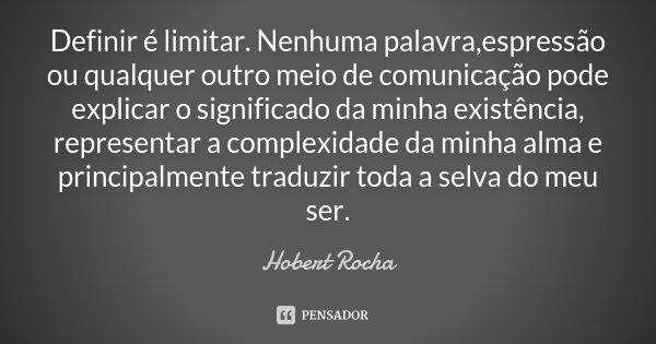 Definir é limitar. Nenhuma palavra,espressão ou qualquer outro meio de comunicação pode explicar o significado da minha existência, representar a complexidade d... Frase de Hobert Rocha.