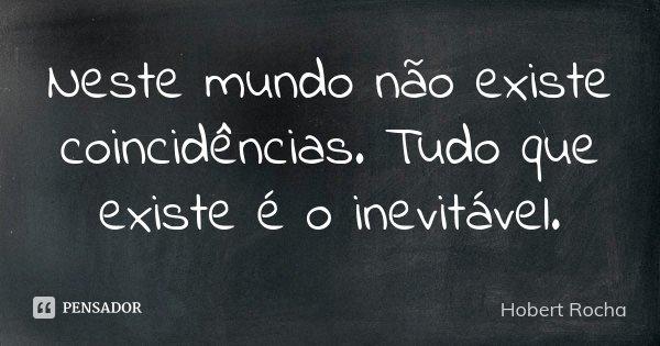 Neste mundo não existe coincidências.Tudo que existe è o inevitàvel.... Frase de Hobert Rocha.