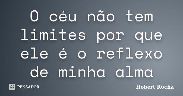 O céu não tem limites por que ele é o reflexo de minha alma... Frase de Hobert Rocha.
