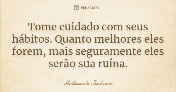 Tome cuidado com seus hábitos. Quanto melhores eles forem, mais seguramente eles serão sua ruína.... Frase de Holbrook Jackson.