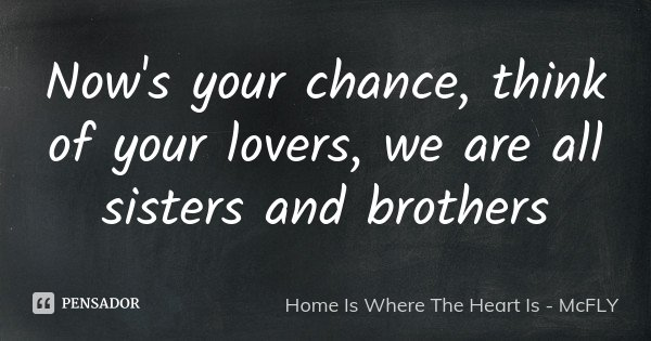 Now's your chance, think of your lovers, we are all sisters and brothers... Frase de Home Is Where The Heart Is - McFLY.
