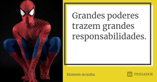 Grandes poderes trazem grandes responsabilidades.... Frase de Homem-Aranha.
