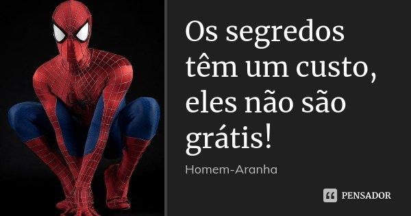 Os segredos têm um custo, eles não são grátis!... Frase de Homem-Aranha.